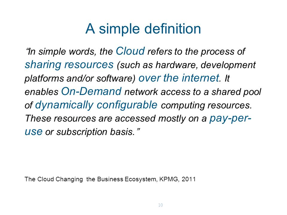 10 A simple definition In simple words, the Cloud refers to the process of sharing resources (such as hardware, development platforms and/or software) over the internet.