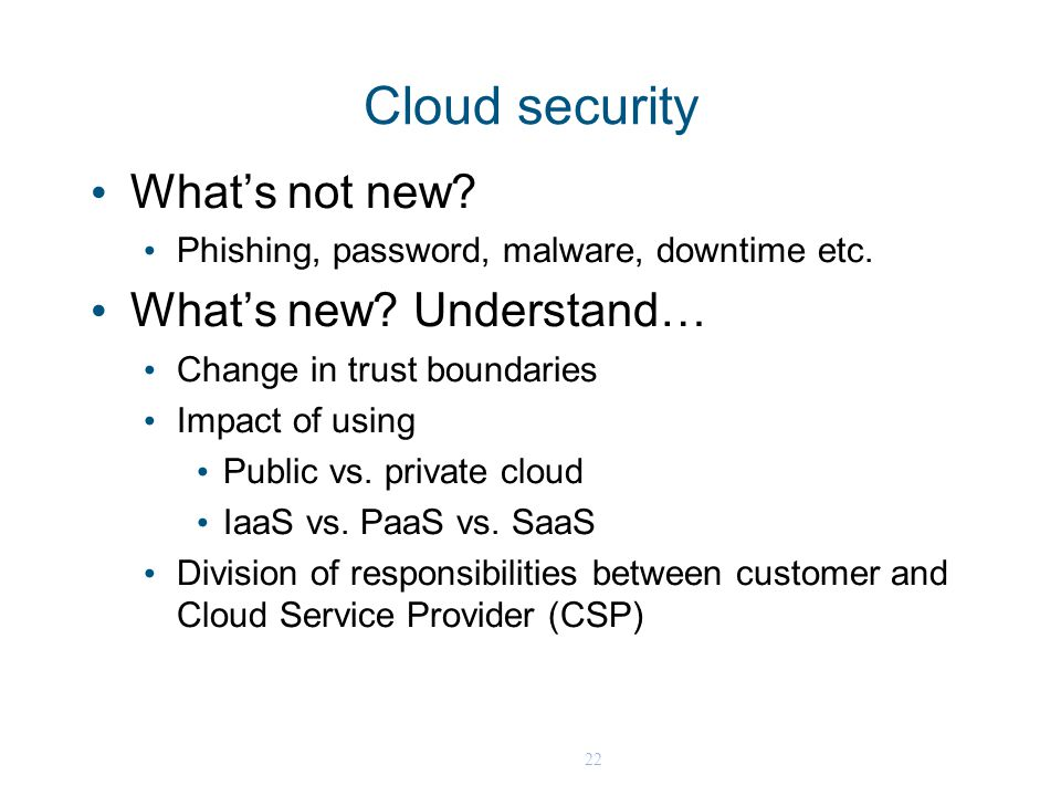 22 Cloud security What's not new? Phishing, password, malware, downtime etc. What's new? Understand… Change in trust boundaries Impact of using Public