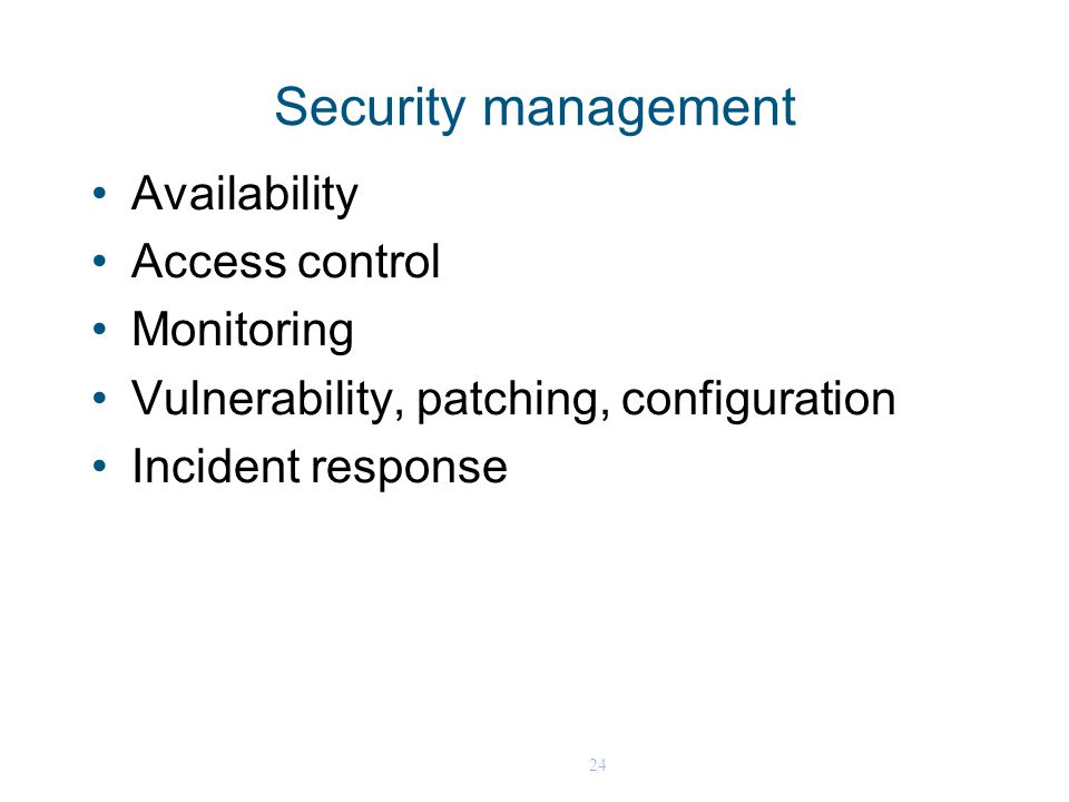 24 Security management Availability Access control Monitoring Vulnerability, patching, configuration Incident response