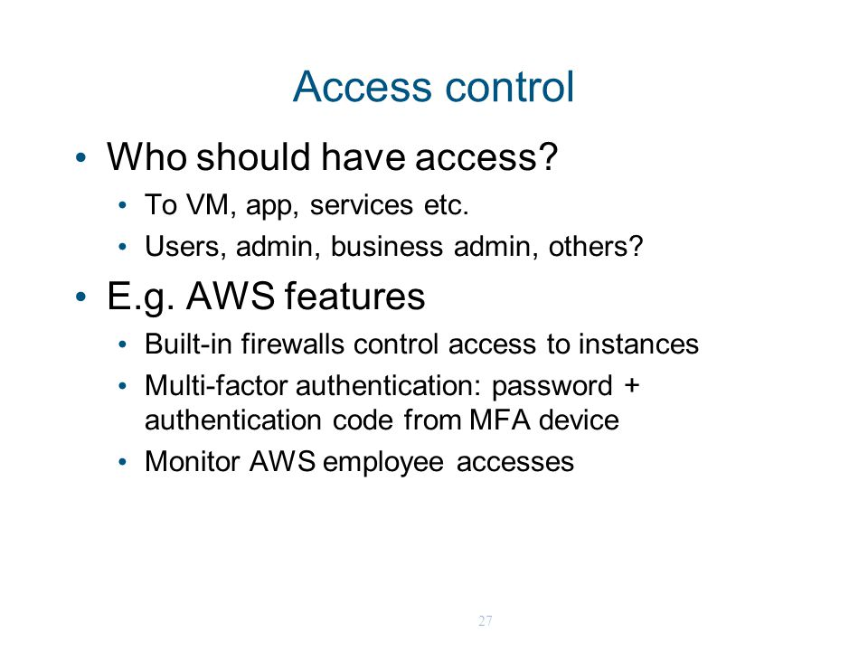 27 Access control Who should have access? To VM, app, services etc. Users, admin, business admin, others? E.g. AWS features Built-in firewalls control