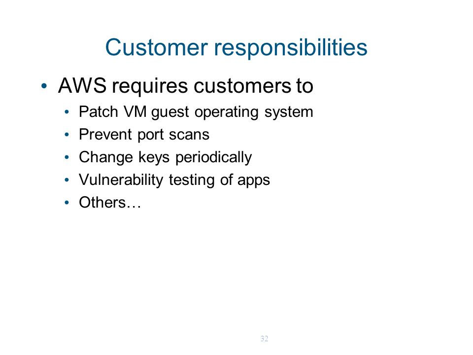32 Customer responsibilities AWS requires customers to Patch VM guest operating system Prevent port scans Change keys periodically Vulnerability testing of apps Others…