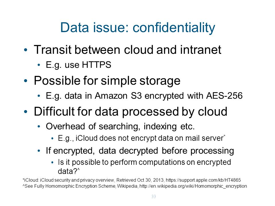 33 Data issue: confidentiality Transit between cloud and intranet E.g. use HTTPS Possible for simple storage E.g. data in Amazon S3 encrypted with AES