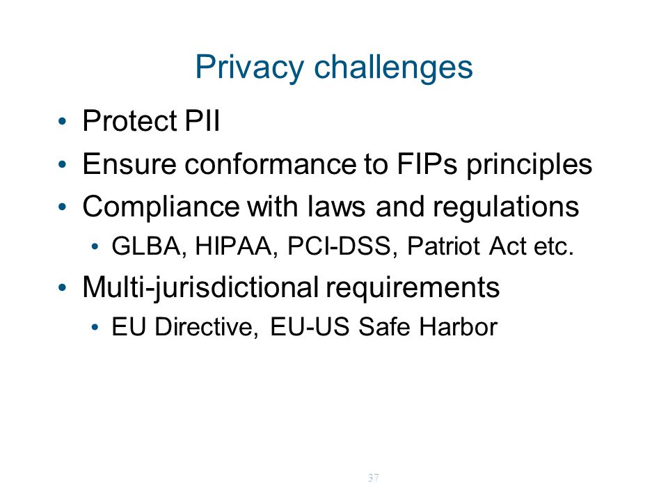 37 Privacy challenges Protect PII Ensure conformance to FIPs principles Compliance with laws and regulations GLBA, HIPAA, PCI-DSS, Patriot Act etc.