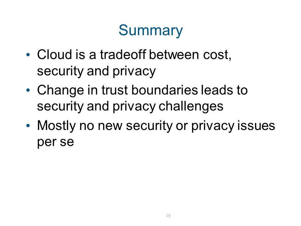 46 Summary Cloud is a tradeoff between cost, security and privacy Change in trust boundaries leads to security and privacy challenges Mostly no new se
