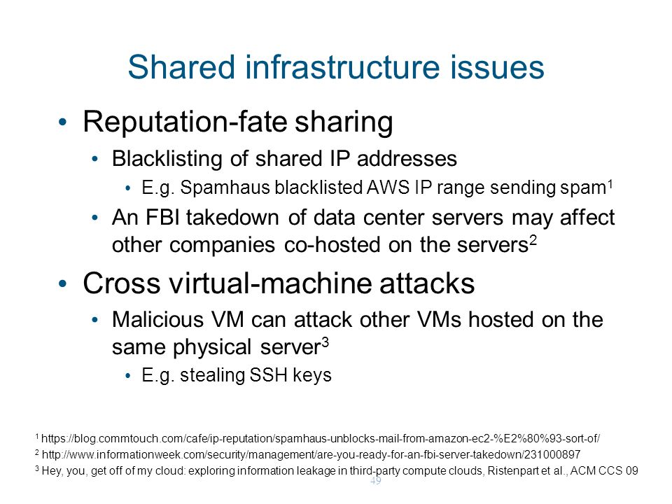 49 Shared infrastructure issues Reputation-fate sharing Blacklisting of shared IP addresses E.g. Spamhaus blacklisted AWS IP range sending spam 1 An F
