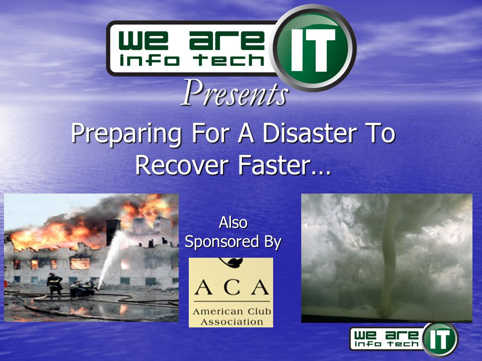 www.We-Are-IT.com 816-941-6800 Test, Evaluate & Revise Test Test –Scheduled VS Unscheduled test –Disconnect systems –Lock people out –With 'Pads' or without 'Pads' Evaluate Evaluate –Were continuity & recovery objectives accomplished –What unforeseen obstacles were encountered.