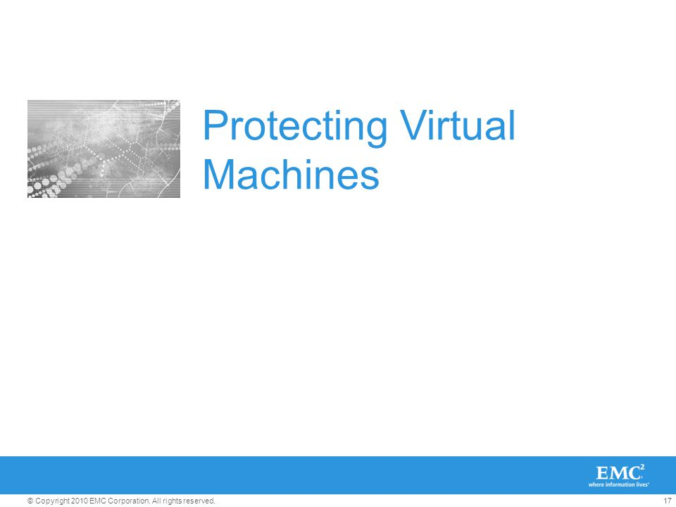 17© Copyright 2010 EMC Corporation. All rights reserved. Protecting Virtual Machines