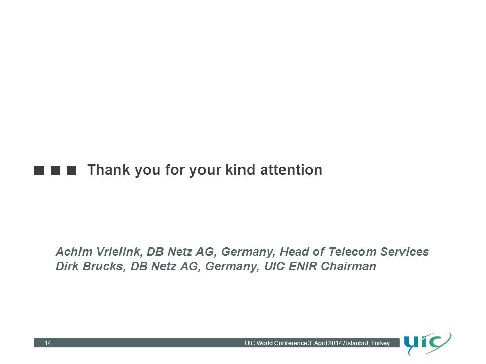 14UIC World Conference 3. April 2014 / Istanbul, Turkey Thank you for your kind attention Achim Vrielink, DB Netz AG, Germany, Head of Telecom Service