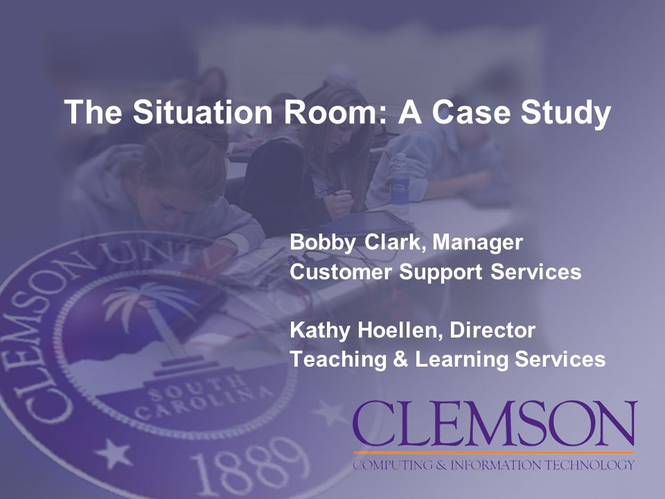 The Situation Room: A Case Study Bobby Clark, Manager Customer Support Services Kathy Hoellen, Director Teaching & Learning Services