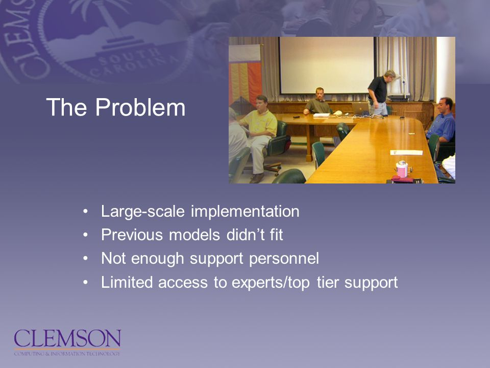 The Problem Large-scale implementation Previous models didn't fit Not enough support personnel Limited access to experts/top tier support