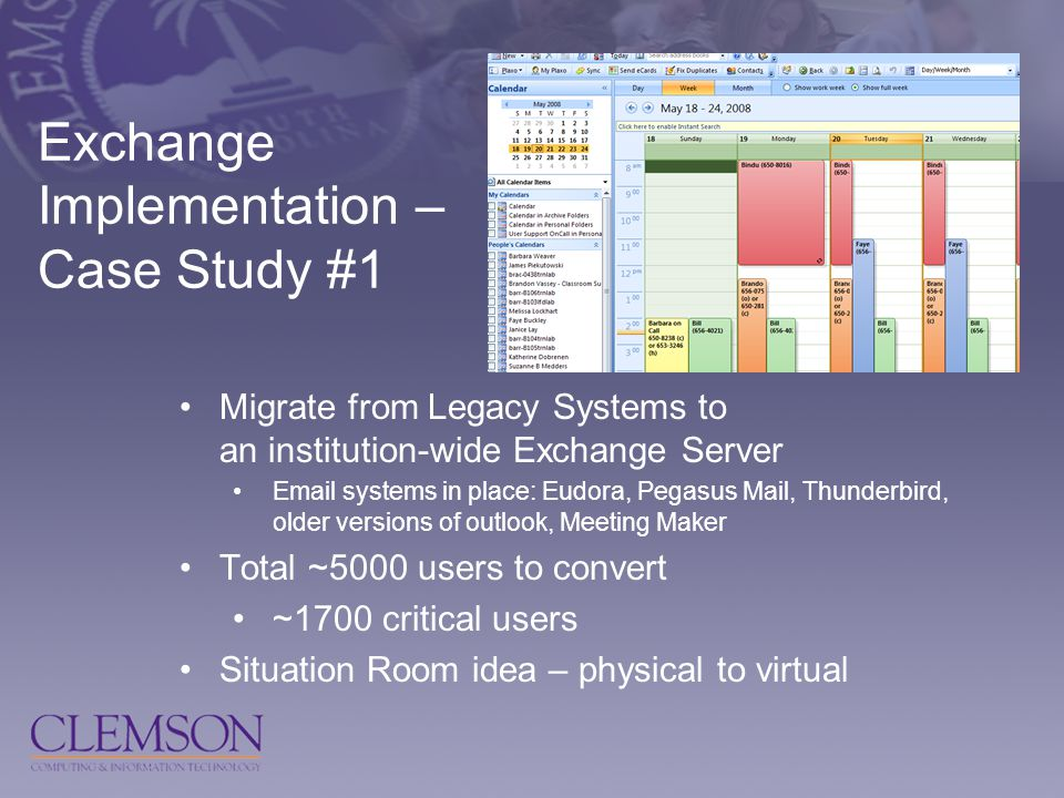Exchange Implementation – Case Study #1 Migrate from Legacy Systems to an institution-wide Exchange Server Email systems in place: Eudora, Pegasus Mail, Thunderbird, older versions of outlook, Meeting Maker Total ~5000 users to convert ~1700 critical users Situation Room idea – physical to virtual