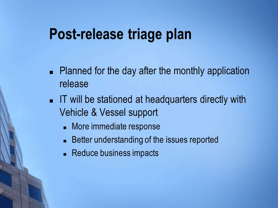 Post-release triage plan Planned for the day after the monthly application release IT will be stationed at headquarters directly with Vehicle & Vessel