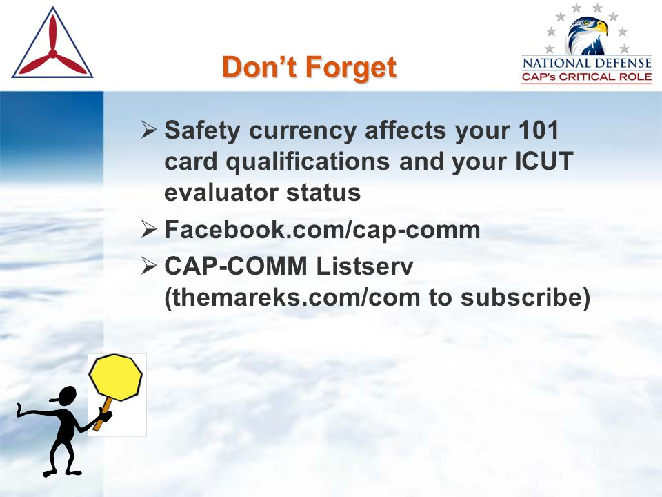 Don't Forget  Safety currency affects your 101 card qualifications and your ICUT evaluator status  Facebook.com/cap-comm  CAP-COMM Listserv (themareks.com/com to subscribe)