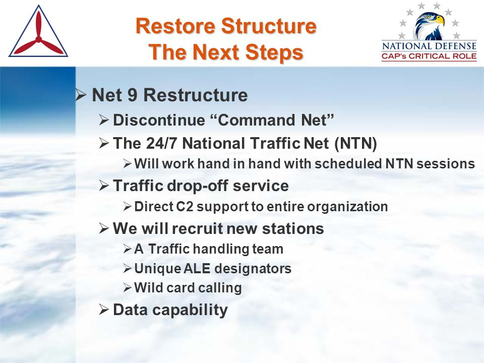 "Restore Structure The Next Steps  Net 9 Restructure  Discontinue ""Command Net""  The 24/7 National Traffic Net (NTN)  Will work hand in hand with s"