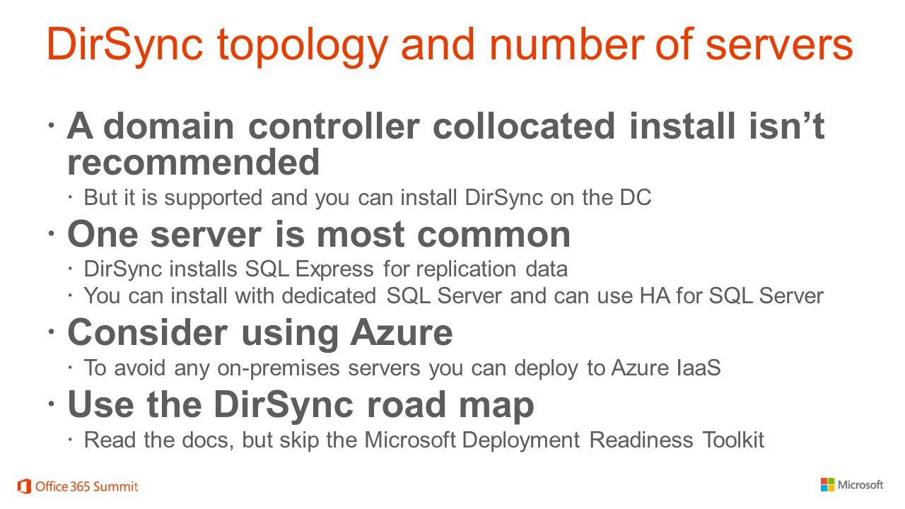 DirSync topology and number of servers  A domain controller collocated install isn't recommended  But it is supported and you can install DirSync on the DC  One server is most common  DirSync installs SQL Express for replication data  You can install with dedicated SQL Server and can use HA for SQL Server  Consider using Azure  To avoid any on-premises servers you can deploy to Azure IaaS  Use the DirSync road map  Read the docs, but skip the Microsoft Deployment Readiness Toolkit