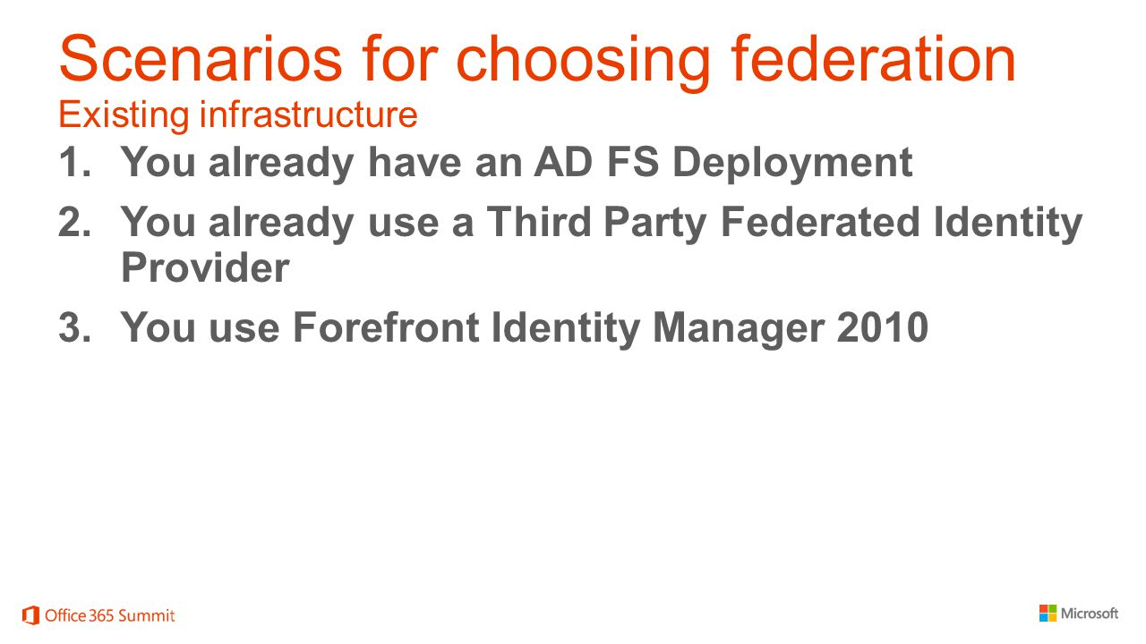 Scenarios for choosing federation Existing infrastructure 1.You already have an AD FS Deployment 2.You already use a Third Party Federated Identity Provider 3.You use Forefront Identity Manager 2010