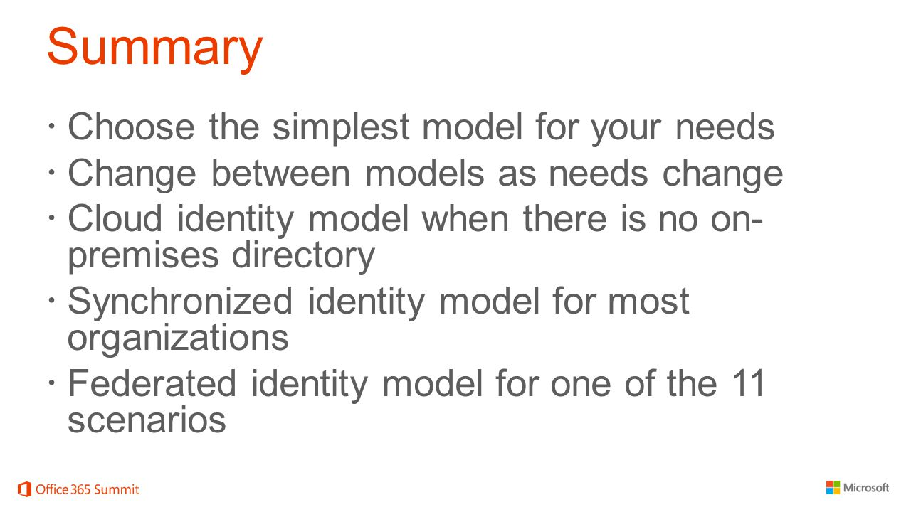 Summary  Choose the simplest model for your needs  Change between models as needs change  Cloud identity model when there is no on- premises directory  Synchronized identity model for most organizations  Federated identity model for one of the 11 scenarios