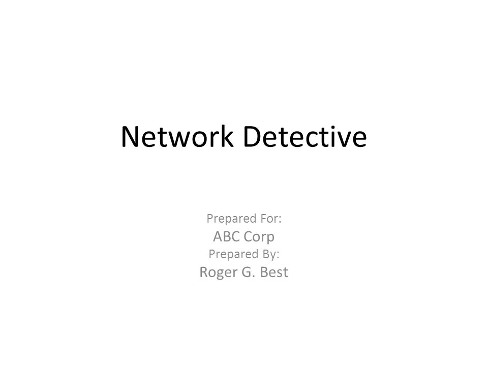 Network Detective Prepared For: ABC Corp Prepared By: Roger G. Best