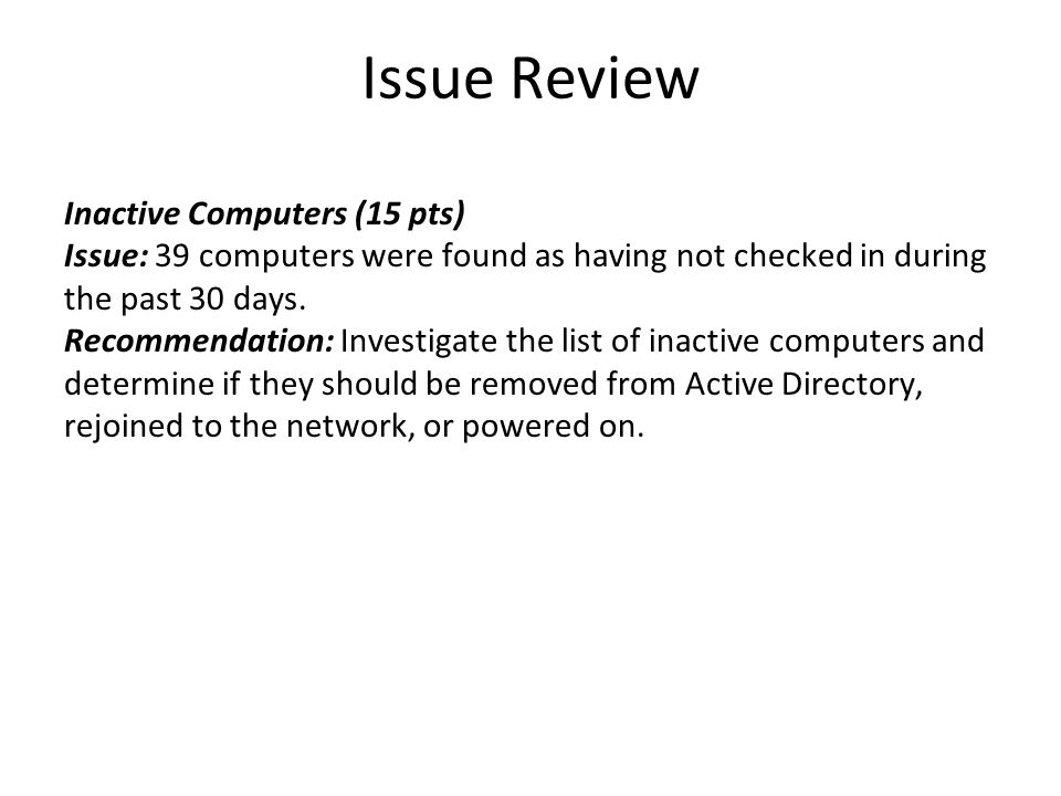 Issue Review Inactive Computers (15 pts) Issue: 39 computers were found as having not checked in during the past 30 days. Recommendation: Investigate