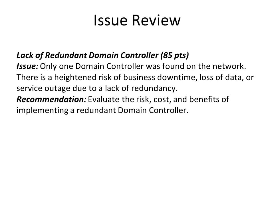 Issue Review Lack of Redundant Domain Controller (85 pts) Issue: Only one Domain Controller was found on the network. There is a heightened risk of bu