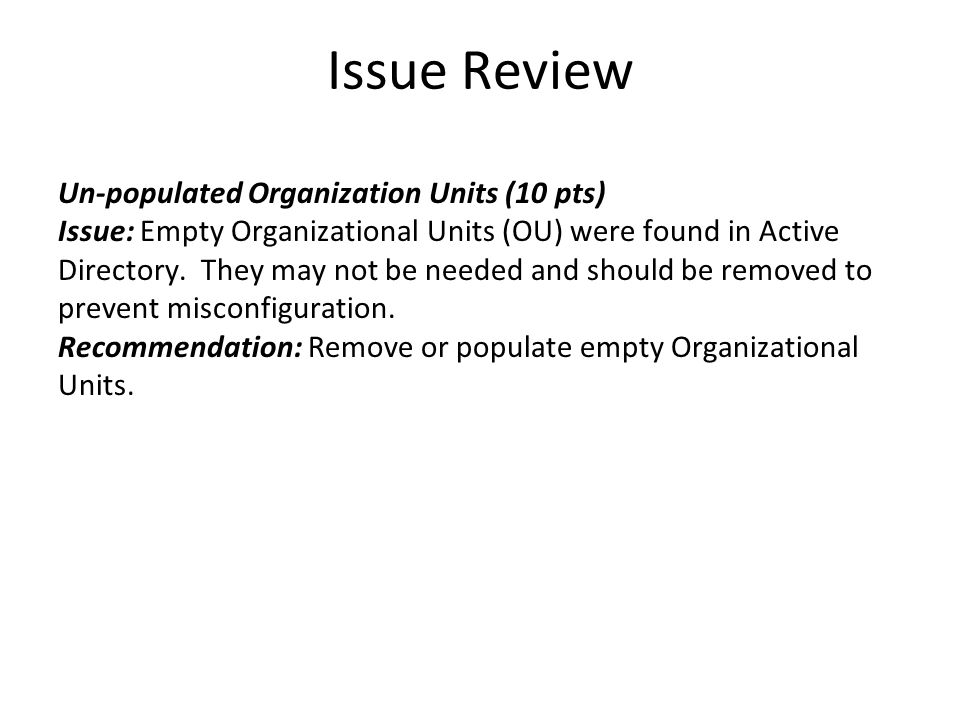 Issue Review Un-populated Organization Units (10 pts) Issue: Empty Organizational Units (OU) were found in Active Directory. They may not be needed an