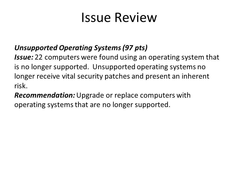 Issue Review Unsupported Operating Systems (97 pts) Issue: 22 computers were found using an operating system that is no longer supported. Unsupported