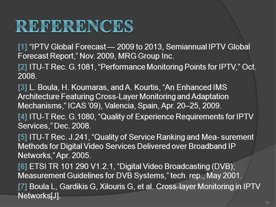 "[1] ""IPTV Global Forecast — 2009 to 2013, Semiannual IPTV Global Forecast Report,"" Nov. 2009, MRG Group Inc. [2] ITU-T Rec. G.1081, ""Performance Monit"