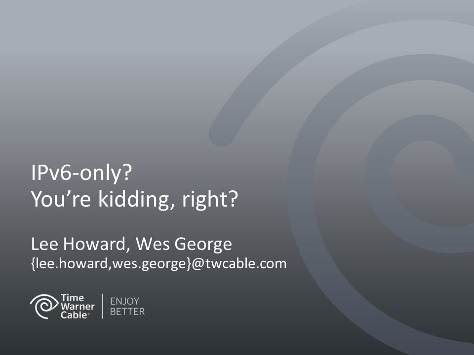 IPv6-only You're kidding, right Lee Howard, Wes George {lee.howard,wes.george}@twcable.com