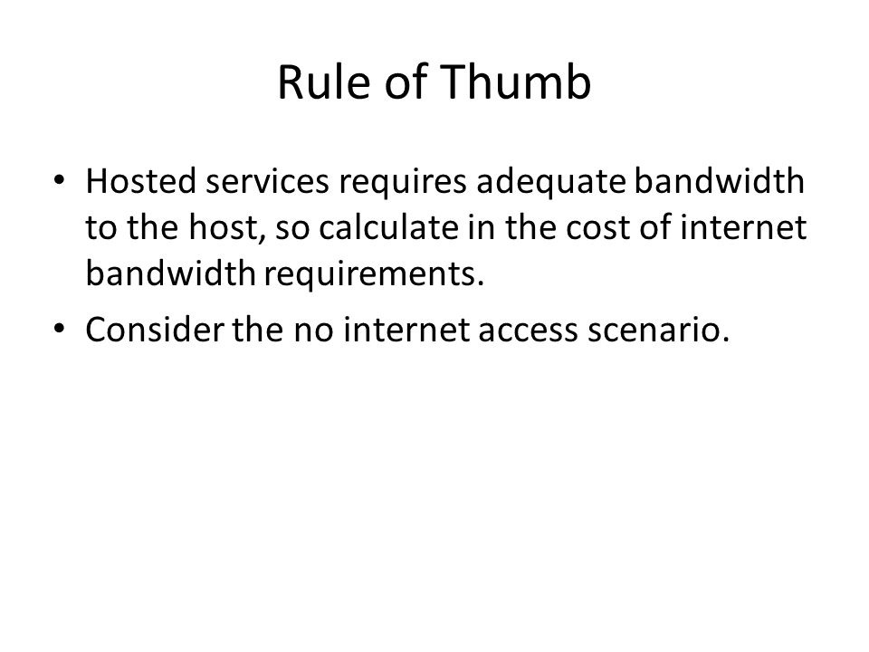 Rule of Thumb Hosted services requires adequate bandwidth to the host, so calculate in the cost of internet bandwidth requirements.