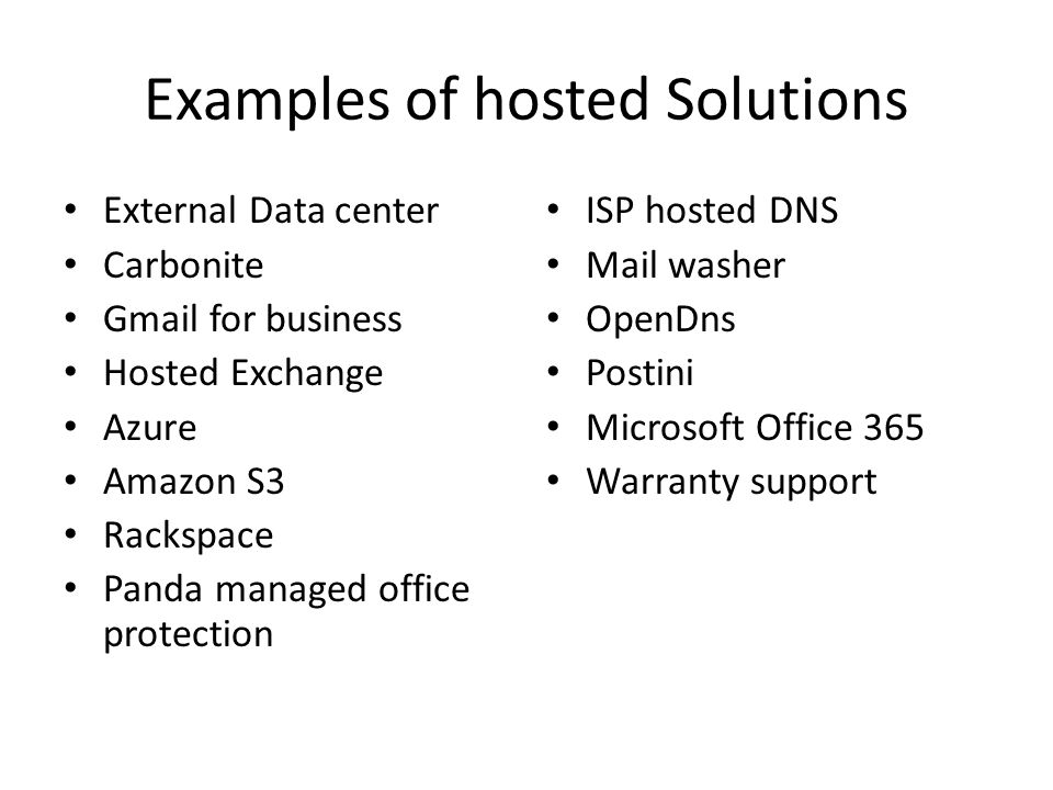 Examples of hosted Solutions External Data center Carbonite Gmail for business Hosted Exchange Azure Amazon S3 Rackspace Panda managed office protecti