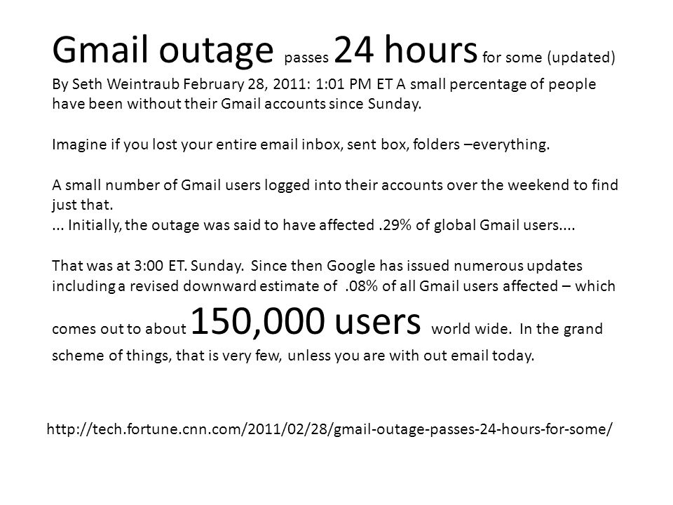 Gmail outage passes 24 hours for some (updated) By Seth Weintraub February 28, 2011: 1:01 PM ET A small percentage of people have been without their Gmail accounts since Sunday.