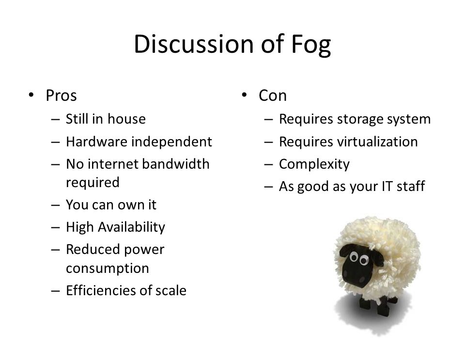 Discussion of Fog Pros – Still in house – Hardware independent – No internet bandwidth required – You can own it – High Availability – Reduced power consumption – Efficiencies of scale Con – Requires storage system – Requires virtualization – Complexity – As good as your IT staff