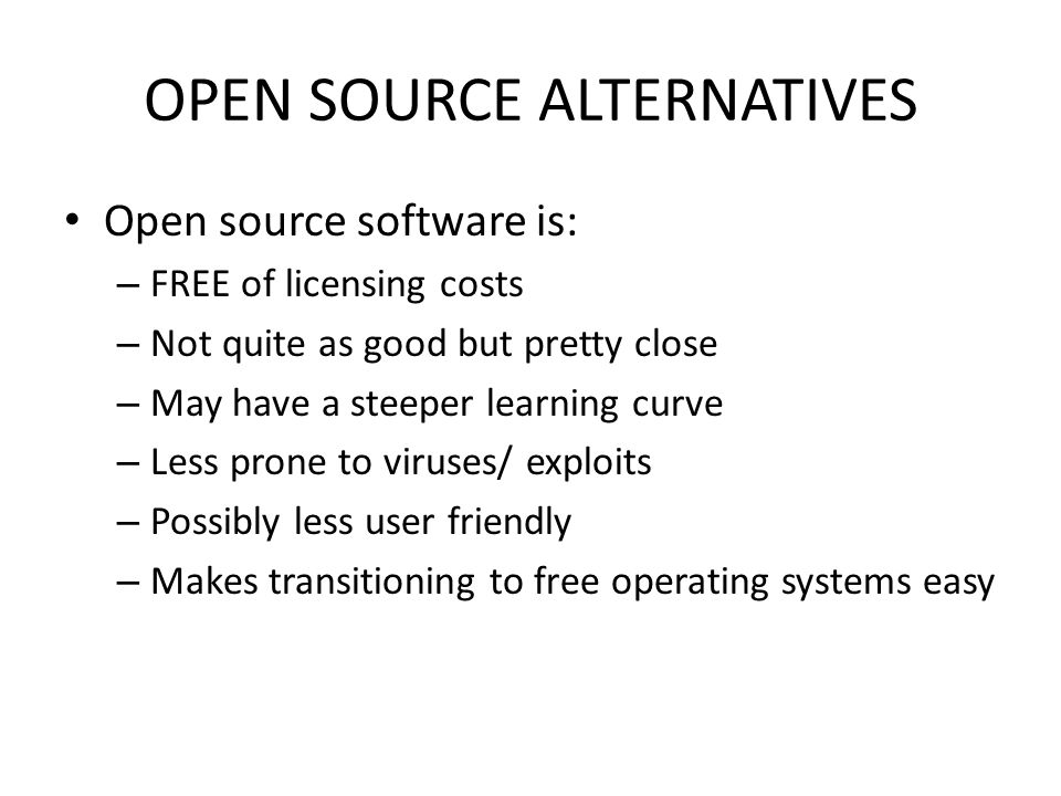 OPEN SOURCE ALTERNATIVES Open source software is: – FREE of licensing costs – Not quite as good but pretty close – May have a steeper learning curve – Less prone to viruses/ exploits – Possibly less user friendly – Makes transitioning to free operating systems easy