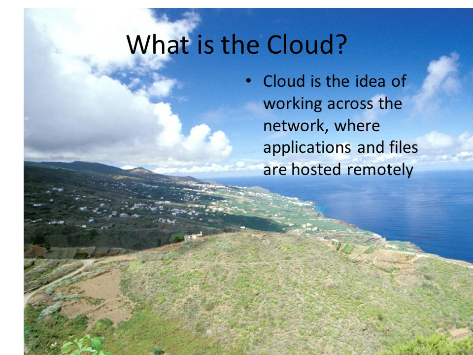 What is the Cloud? Cloud is the idea of working across the network, where applications and files are hosted remotely