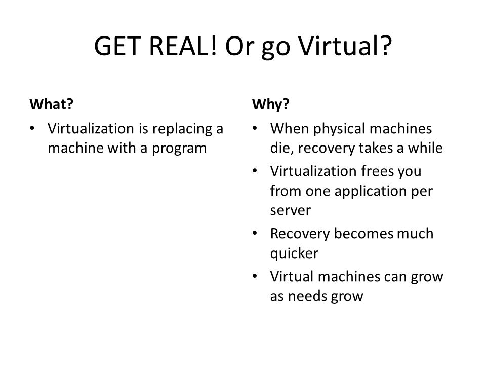 GET REAL. Or go Virtual. What. Virtualization is replacing a machine with a program Why.
