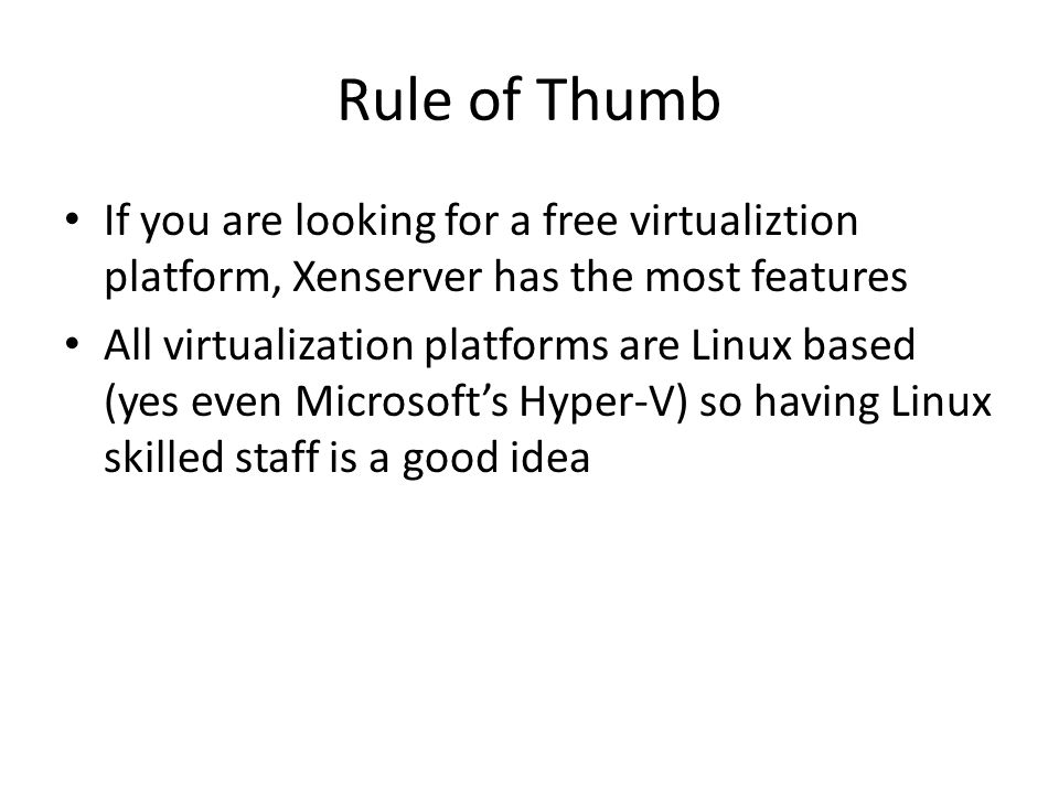 Rule of Thumb If you are looking for a free virtualiztion platform, Xenserver has the most features All virtualization platforms are Linux based (yes even Microsoft's Hyper-V) so having Linux skilled staff is a good idea