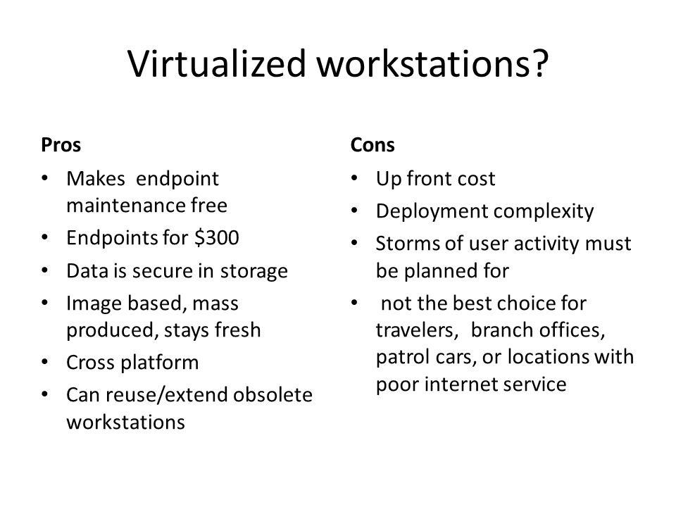 Virtualized workstations? Pros Makes endpoint maintenance free Endpoints for $300 Data is secure in storage Image based, mass produced, stays fresh Cr