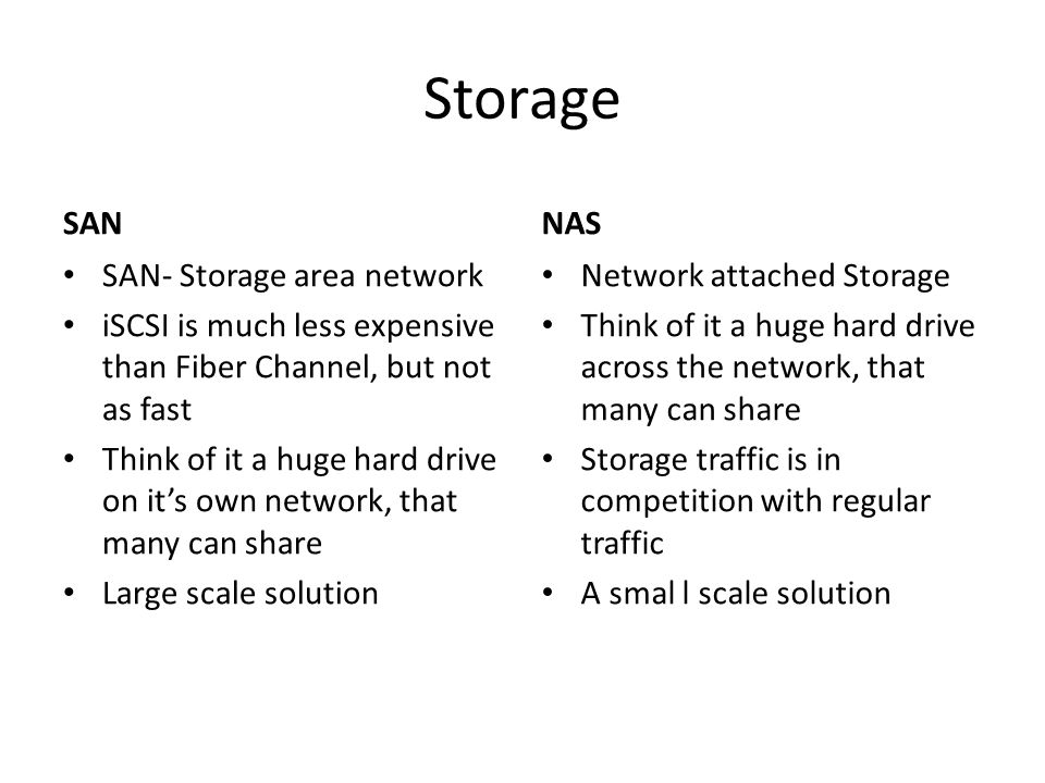 Storage SAN SAN- Storage area network iSCSI is much less expensive than Fiber Channel, but not as fast Think of it a huge hard drive on it's own network, that many can share Large scale solution NAS Network attached Storage Think of it a huge hard drive across the network, that many can share Storage traffic is in competition with regular traffic A smal l scale solution