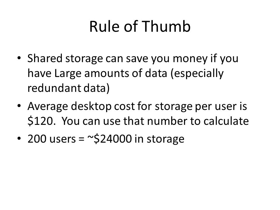 Rule of Thumb Shared storage can save you money if you have Large amounts of data (especially redundant data) Average desktop cost for storage per user is $120.