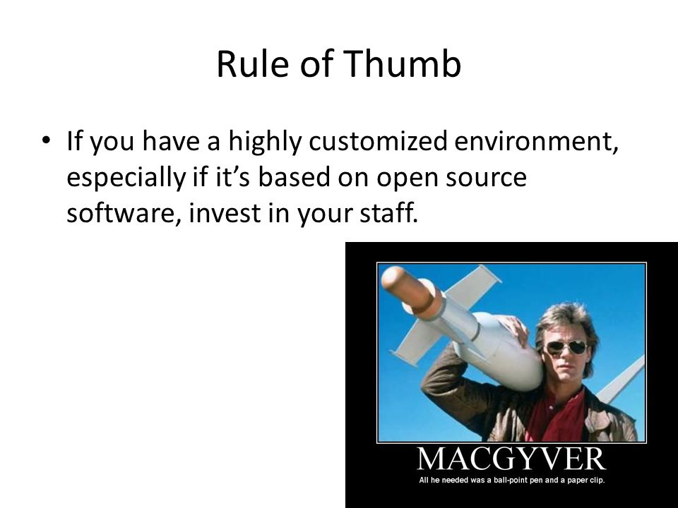 Rule of Thumb If you have a highly customized environment, especially if it's based on open source software, invest in your staff.