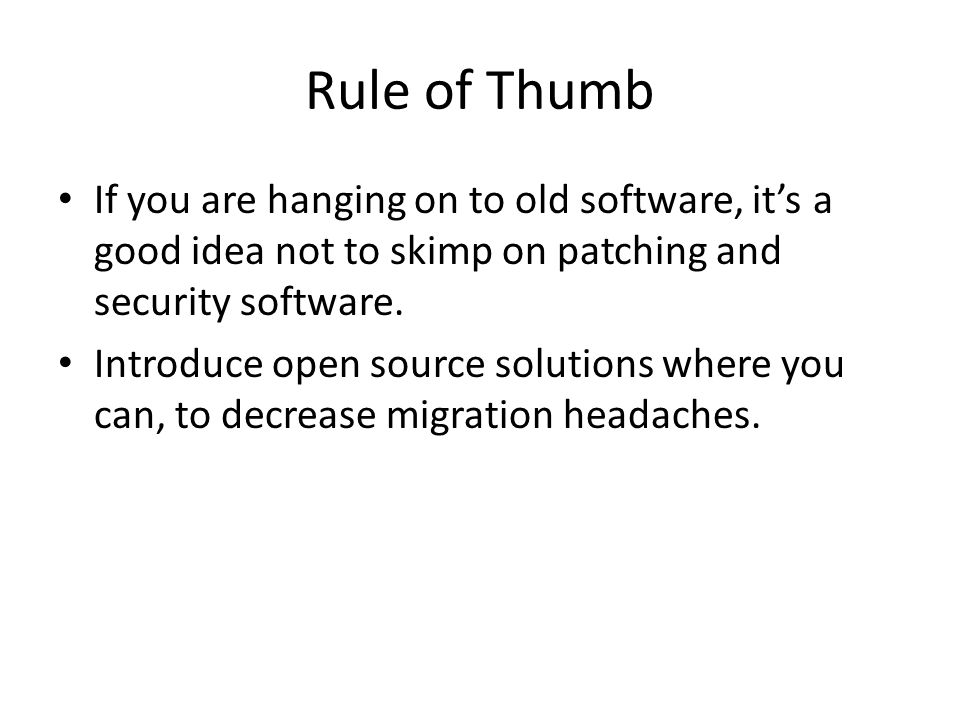 Rule of Thumb If you are hanging on to old software, it's a good idea not to skimp on patching and security software.