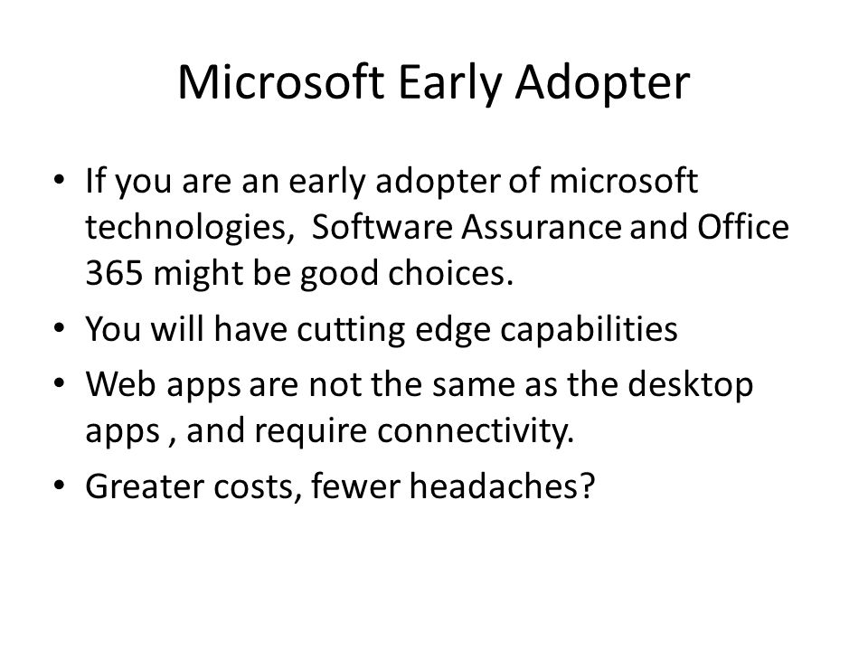 Microsoft Early Adopter If you are an early adopter of microsoft technologies, Software Assurance and Office 365 might be good choices.