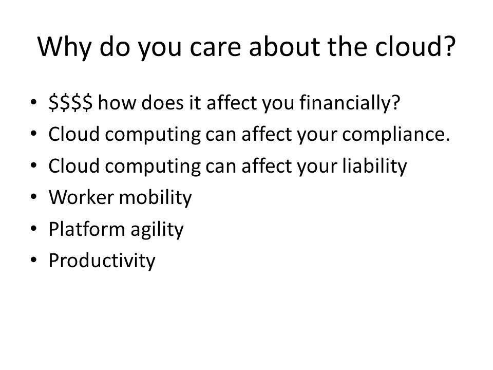 Types of Cloud computing Hosted services – 3 rd party hosts your data and applications – Microsoft hosted exchange – Gmail – Rackspace web server hosting – Terremark data center – Rent it Fog (local cloud) – Centralized storage – Hardware liberation – Telecommuting – Rapid replacement – Virtualization – Own it