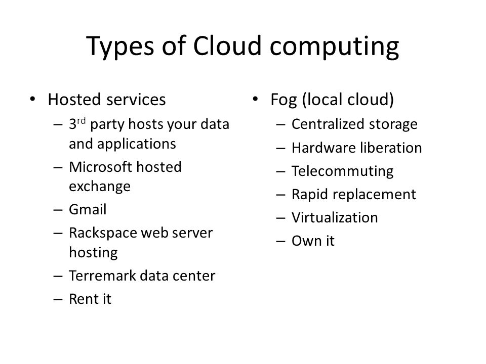 Types of Cloud computing Hosted services – 3 rd party hosts your data and applications – Microsoft hosted exchange – Gmail – Rackspace web server host