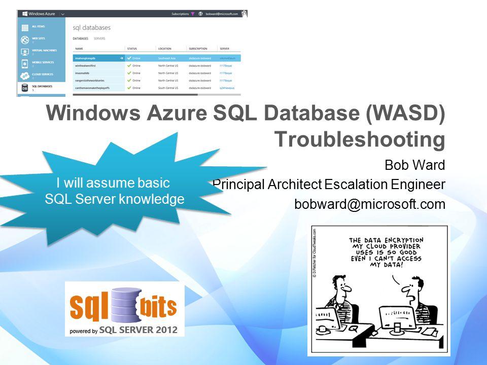 Windows Azure SQL Database (WASD) Troubleshooting Bob Ward Principal Architect Escalation Engineer bobward@microsoft.com I will assume basic SQL Serve