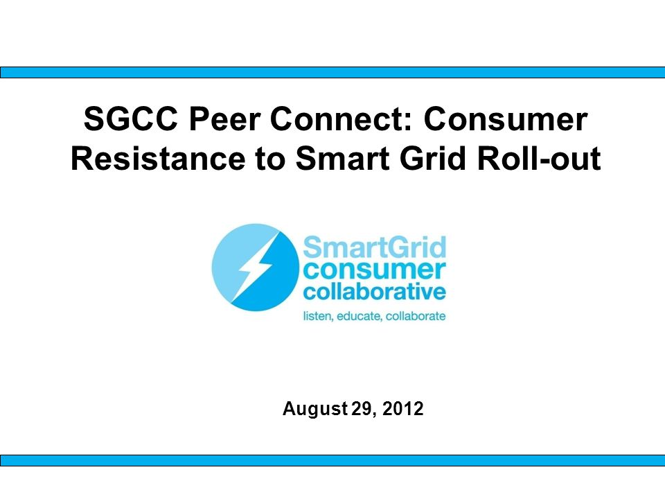 SGCC Peer Connect: Consumer Resistance to Smart Grid Roll-out August 29, 2012