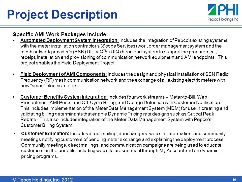 © Pepco Holdings, Inc 2011 © Pepco Holdings, Inc 2012 16 Project Description Customer Education: Includes direct mailing, door hangers, web site information, and community meetings notifying customers of pending meter exchange and explaining the deployment process.