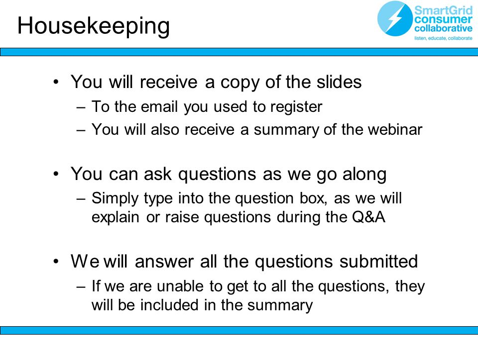 You will receive a copy of the slides –To the email you used to register –You will also receive a summary of the webinar You can ask questions as we go along –Simply type into the question box, as we will explain or raise questions during the Q&A We will answer all the questions submitted –If we are unable to get to all the questions, they will be included in the summary Housekeeping