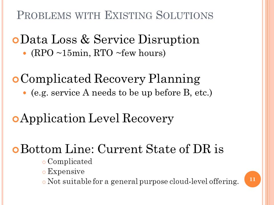 P ROBLEMS WITH E XISTING S OLUTIONS Data Loss & Service Disruption (RPO ~15min, RTO ~few hours) Complicated Recovery Planning (e.g.