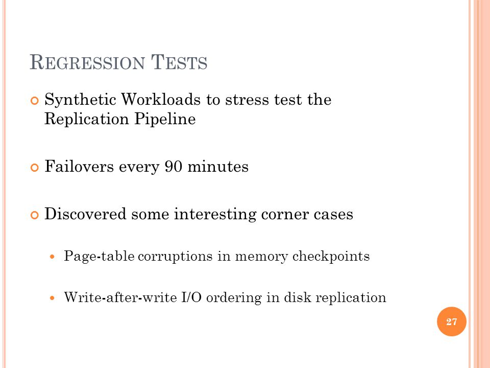 R EGRESSION T ESTS Synthetic Workloads to stress test the Replication Pipeline Failovers every 90 minutes Discovered some interesting corner cases Page-table corruptions in memory checkpoints Write-after-write I/O ordering in disk replication 27